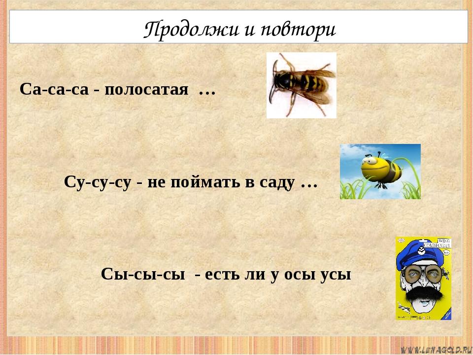 Продолжи и повтори Су-су-су - не поймать в саду … Сы-сы-сы - есть ли у осы у...