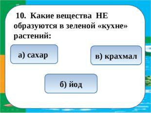 10. Какие вещества НЕ образуются в зеленой «кухне» растений: б) йод а) саха
