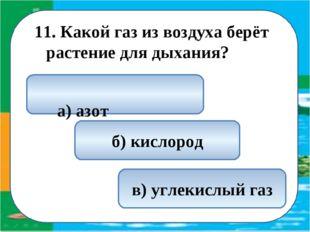 11. Какой газ из воздуха берёт растение для дыхания? в) углекислый газ а) азо