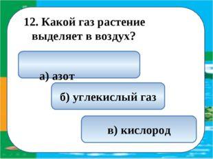 12. Какой газ растение выделяет в воздух? в) кислород а) азот б) углекислый газ