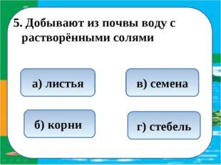 5. Добывают из почвы воду с растворёнными солями б) корни а) листья в) семена