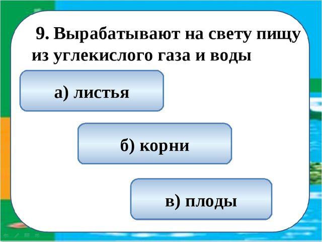 9. Вырабатывают на свету пищу из углекислого газа и воды а) листья б) корни...