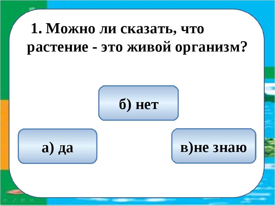 1. Можно ли сказать, что растение - это живой организм? а) да б) нет в)не з...
