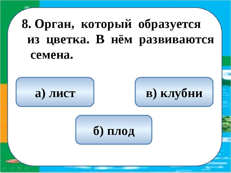 8. Орган, который образуется из цветка. В нём развиваются семена. б) плод а)...