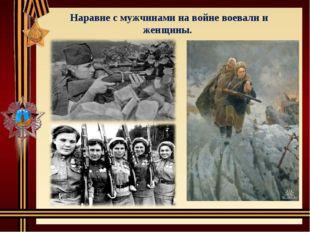 Наравне с мужчинами на войне воевали и женщины.