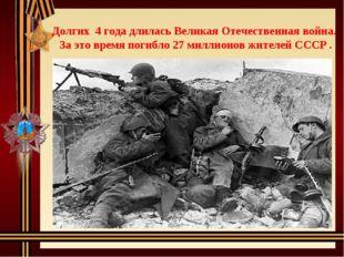 Долгих 4 года длилась Великая Отечественная война. За это время погибло 27 ми