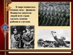 В мире появилась тёмная сила – фашизм. Фашисты захотели людей всех стран сде