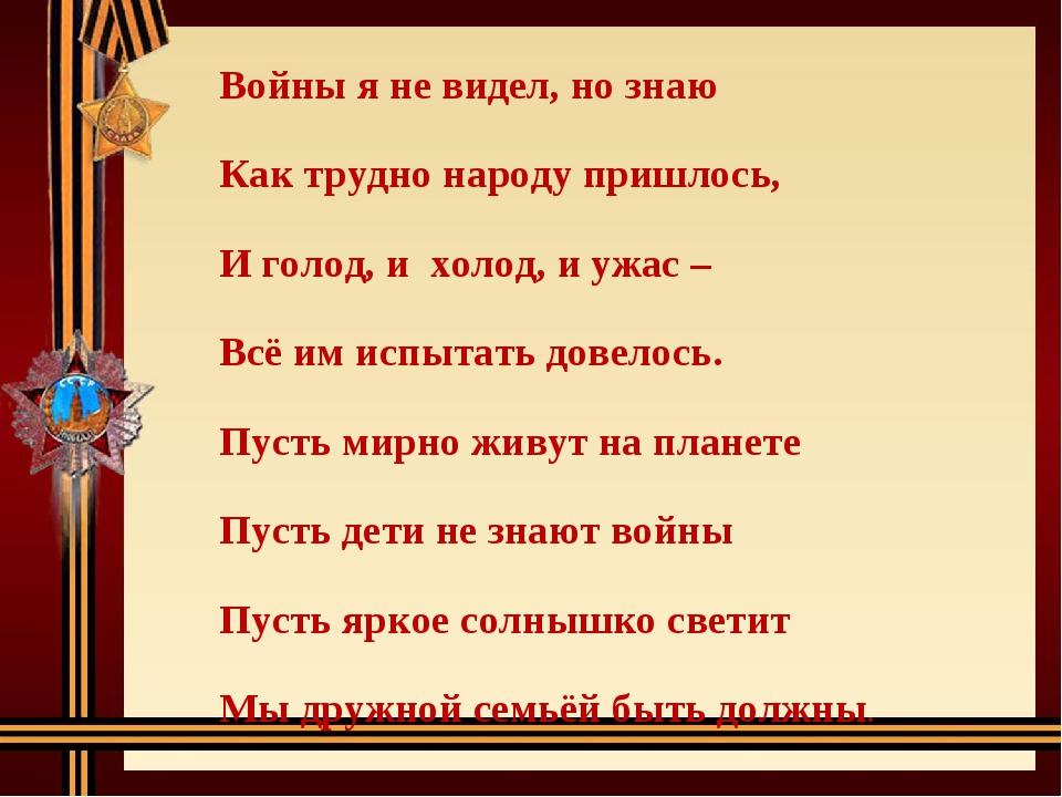 Войны я не видел, но знаю Как трудно народу пришлось, И голод, и холод, и ужа...