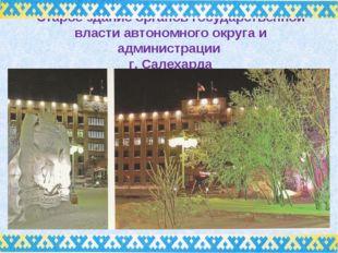 Старое здание органов государственной власти автономного округа и администрац