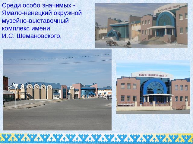 Среди особо значимых - Ямало-ненецкий окружной музейно-выставочный комплекс и...