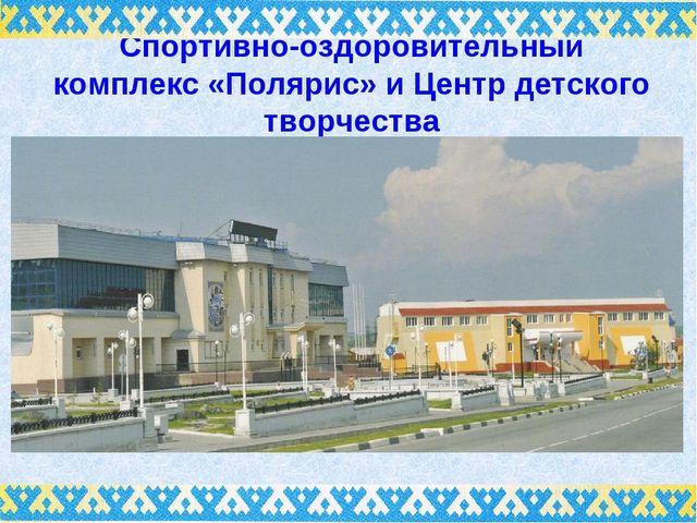 Спортивно-оздоровительный комплекс «Полярис» и Центр детского творчества
