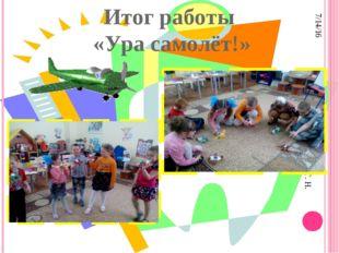Итог работы «Ура самолёт!» Составила старший воспитатель Пименова Т. Н.