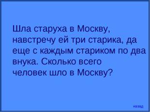 Шла старуха в Москву, навстречу ей три старика, да еще с каждым стариком по д