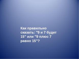 """Как правильно сказать: """"9 и 7 будет 15"""" или """"9 плюс 7 равно 15""""?"""