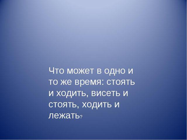 Что может в одно и то же время: стоять и ходить, висеть и стоять, ходить и ле...