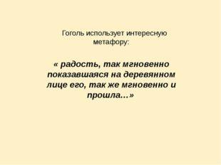 Гоголь использует интересную метафору: « радость, так мгновенно показавшаяся