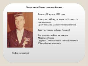Защитники Отечества в моей семье Сафин Зулкарнай Родился 18 апреля 1926 года