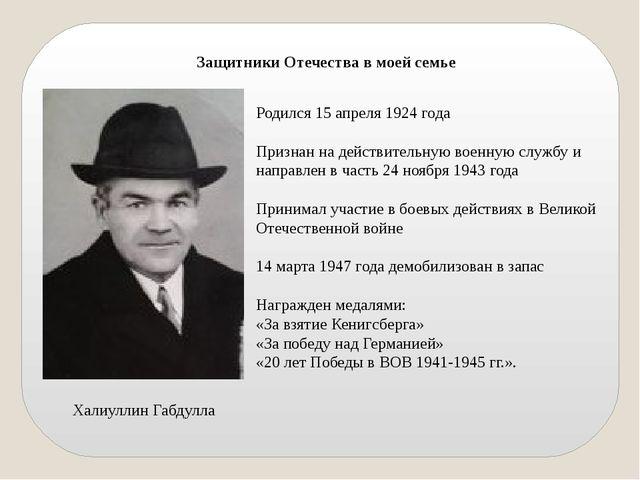 Защитники Отечества в моей семье Халиуллин Габдулла Родился 15 апреля 1924 го...