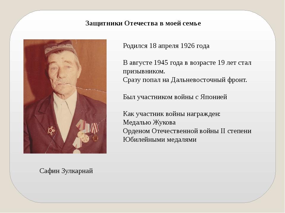 Защитники Отечества в моей семье Сафин Зулкарнай Родился 18 апреля 1926 года...
