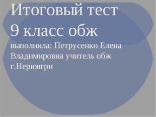 Итоговый тест 9 класс обж выполнила: Петрусенко Елена Владимировна учитель об