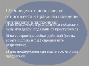 12.Определите действие, не относящееся к правилам поведения при захвате в зал
