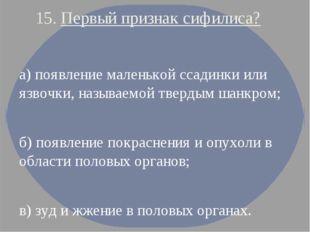 15. Первый признак сифилиса? а) появление маленькой ссадинки или язвочки, наз