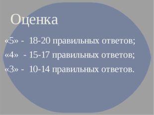 Оценка «5» - 18-20 правильных ответов; «4» - 15-17 правильных ответов; «3»