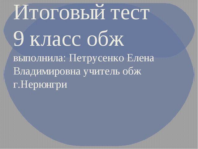 Итоговый тест 9 класс обж выполнила: Петрусенко Елена Владимировна учитель об...