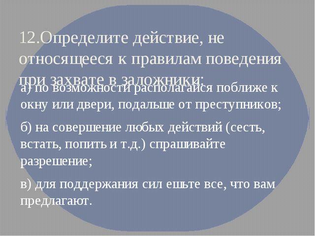 12.Определите действие, не относящееся к правилам поведения при захвате в зал...