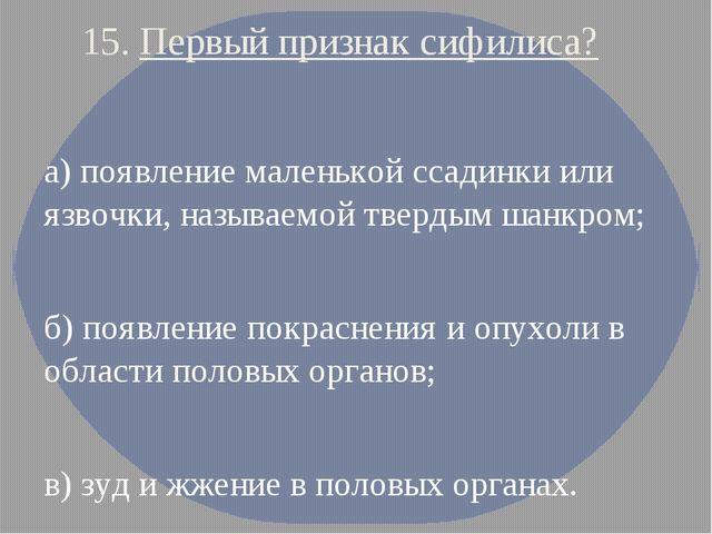 15. Первый признак сифилиса? а) появление маленькой ссадинки или язвочки, наз...