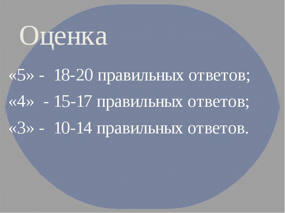 Оценка «5» - 18-20 правильных ответов; «4» - 15-17 правильных ответов; «3»...