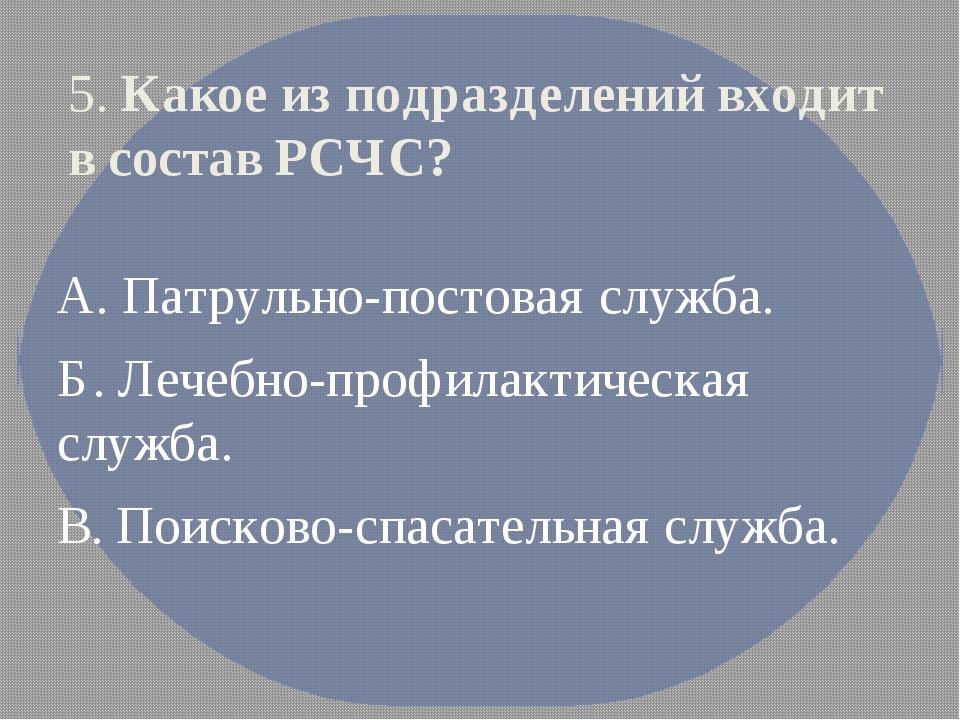 5. Какое из подразделений входит в состав РСЧС? А. Патрульно-постовая служба....