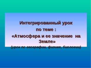 Интегрированный урок по теме : «Атмосфера и ее значение на Земле» (урок по г