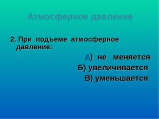 2. При подъеме атмосферное давление: А) не меняется Б) увеличивается В) умень