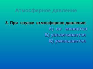 3. При спуске атмосферное давление: А) не меняется Б) увеличивается В) уменьш
