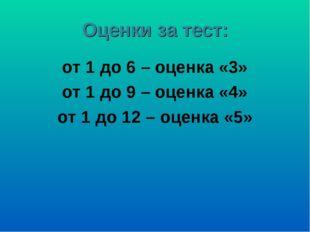 Оценки за тест: от 1 до 6 – оценка «3» от 1 до 9 – оценка «4» от 1 до 12 – оц