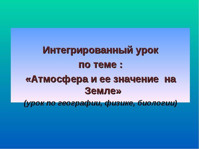 Интегрированный урок по теме : «Атмосфера и ее значение на Земле» (урок по г...