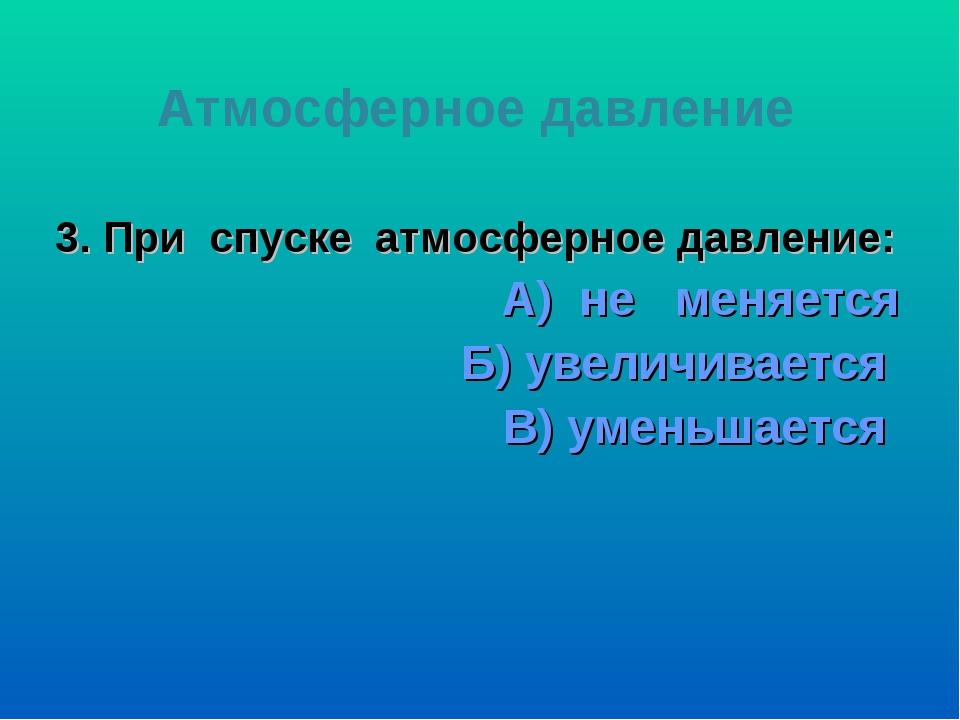 3. При спуске атмосферное давление: А) не меняется Б) увеличивается В) уменьш...