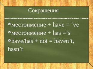 Сокращения местоимение + have = 've местоимение + has ='s have/has + not = ha