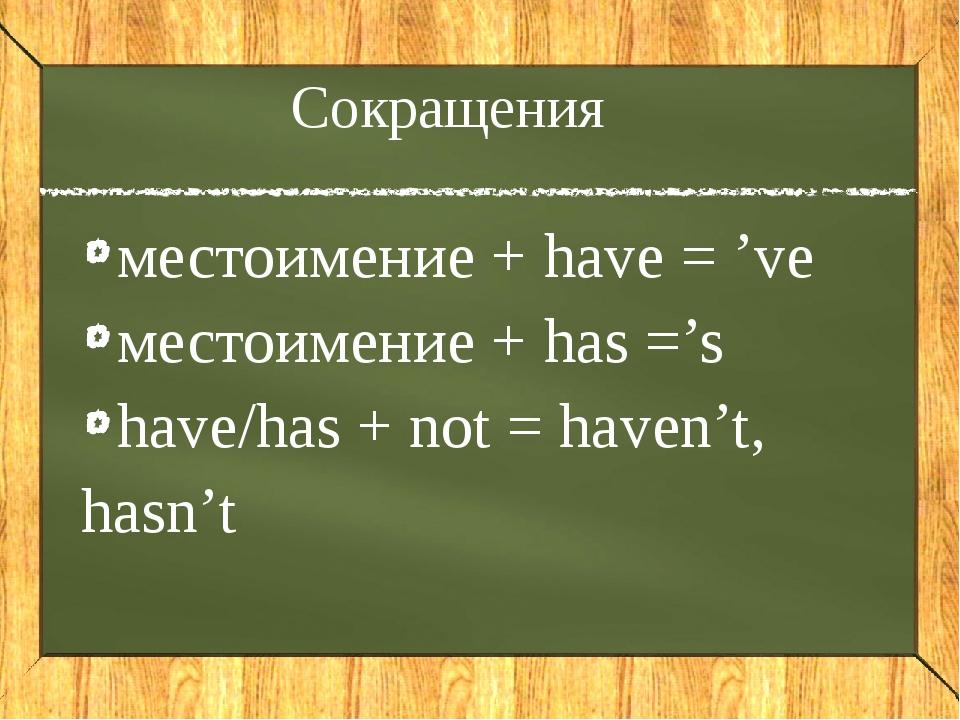 Сокращения местоимение + have = 've местоимение + has ='s have/has + not = ha...