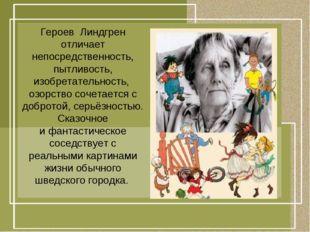 Героев Линдгрен отличает непосредственность, пытливость, изобретательность,