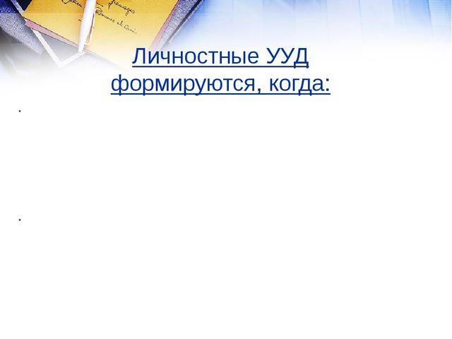 Личностные УУД формируются, когда: ‐ учитель задает вопросы, способствующие с...