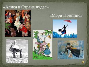«Алиса в Стране чудес» «Мэри Поппинс»