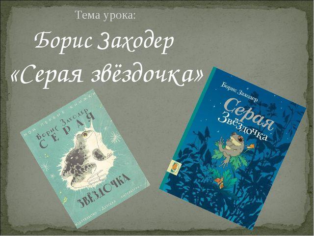 Тема урока: Борис Заходер «Серая звёздочка»