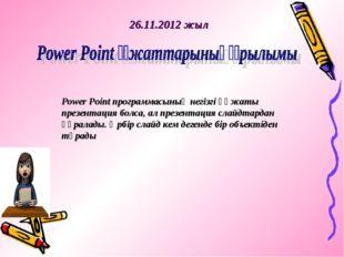 26.11.2012 жыл Power Point программасының негізгі құжаты презентация болса, а