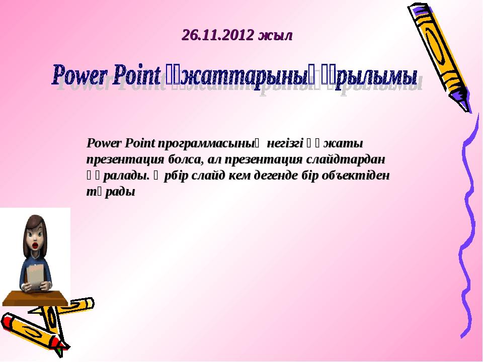 26.11.2012 жыл Power Point программасының негізгі құжаты презентация болса, а...