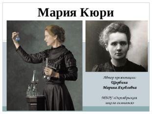 Мария Кюри Автор презентации: Щербина Марина Яковлевна МБОУ «Октябрьская школ