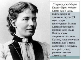 Старшая дочь Марии Кюри – Ирэн Жолио-Кюри, как и мама, вышла замуж за химика