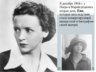 В декабре 1904 г. у Пьера и Марии родилась вторая дочь, Ева, которая впоследс