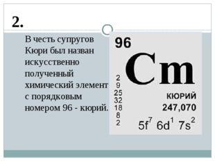2. В честь супругов Кюри был назван искусственно полученный химический элемен